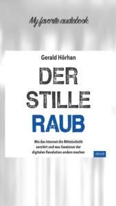 Gerald Hörhan - Der Stille Raub - Wie das Internet die Mittelschicht zerstört und was Gewinner der digitalen Revolution machen